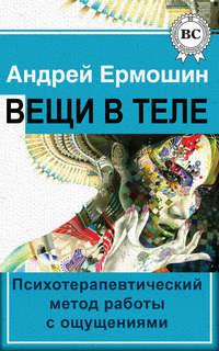 Ермошин, Андрей  - Вещи в теле. Психотерапевтический метод работы с ощущениями