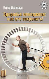 Иванилов, Игорь  - Здоровье менеджера: как его сохранить!