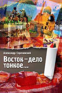 Сорочинский, Александр  - Восток – дело тонкое…
