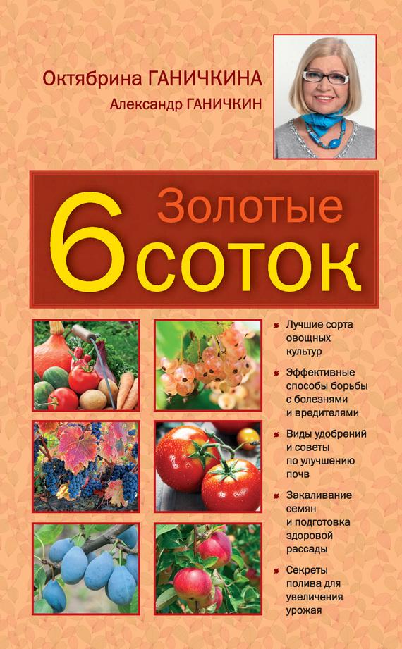 Октябрина Ганичкина Золотые шесть соток октябрина ганичкина все о томатах и огурцах от октябрины ганичкиной