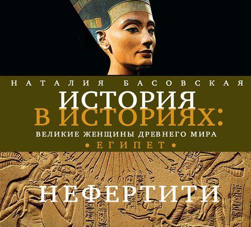 Наталия Басовская Великие женщины древнего Египта. Царица Нефертити наталия басовская великие женщины древнего мира египет
