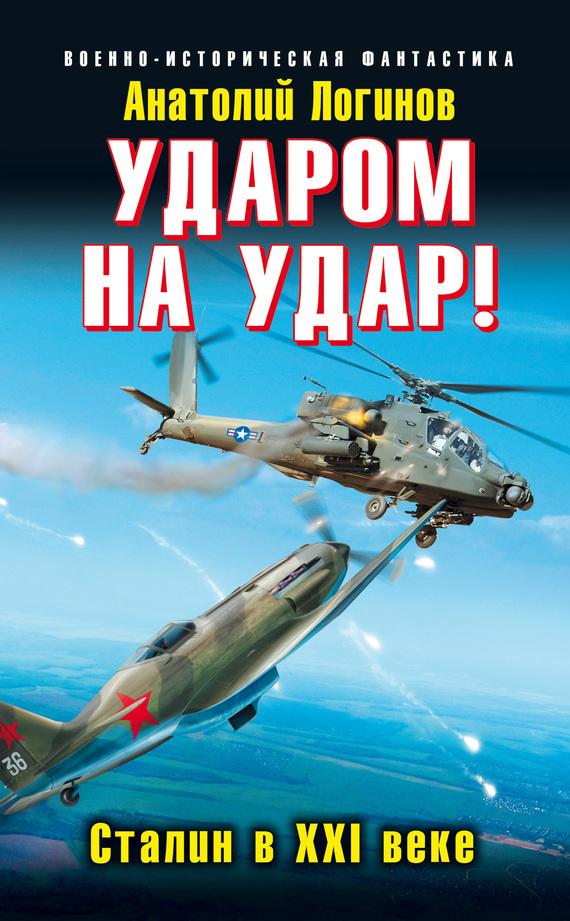 Анатолий Логинов Ударом на удар! Сталин в XXI веке новый фантастический боевик комплект из 53 книг