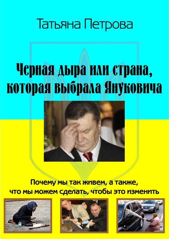 Черная дыра, или Страна, которая выбрала Януковича - Татьяна Петрова
