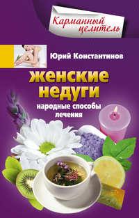 Константинов, Юрий  - Женские недуги. Народные способы лечения