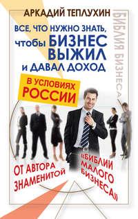 Теплухин, Аркадий  - Все, что нужно знать, чтобы бизнес выжил и давал доход в условиях России