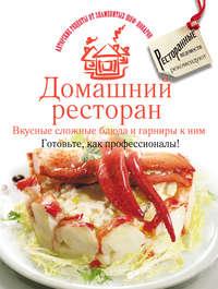 - Домашний ресторан. Вкусные сложные блюда и гарниры к ним. Готовьте, как профессионалы!