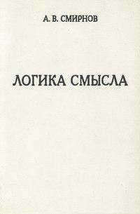 Смирнов, А. В.  - Логика смысла. Теория и ее приложение к анализу классической арабской философии и культуры
