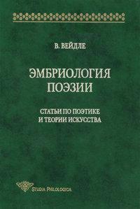 Вейдле, В. В.  - Эмбриология поэзии. Статьи по поэтике и теории искусства
