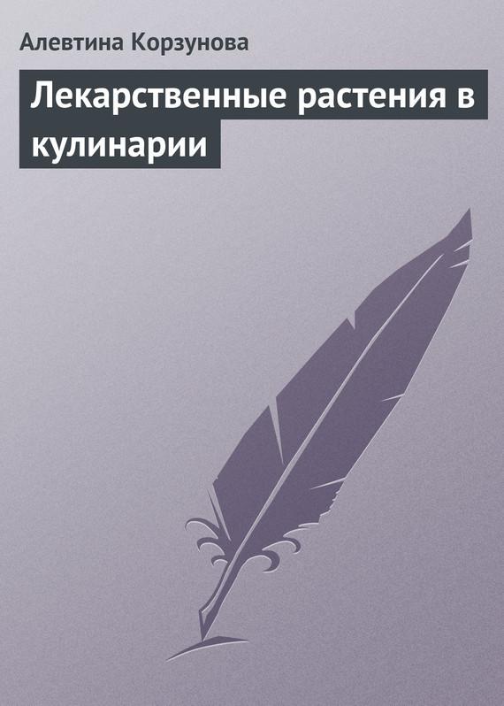 Алевтина Корзунова Лекарственные растения в кулинарии что можно без рецепта 2012