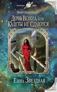 Звёздная, Елена  - Дочь воина, или Кадеты не сдаются