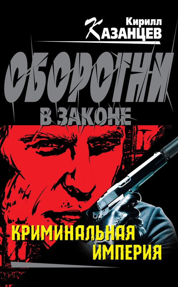 Криминальная империя - Кирилл Казанцев