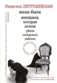 Петрушевская, Людмила  - Жила-была женщина, которая хотела убить соседского ребенка (сборник)