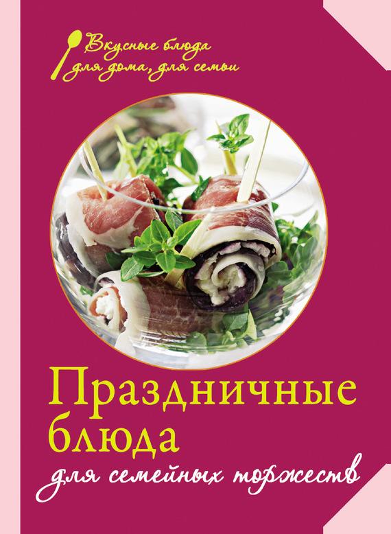 Сборник рецептов Праздничные блюда для семейных торжеств ольхов о праздничные блюда на вашем столе