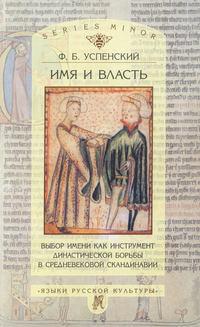 Успенский, Ф. Б.  - Имя и власть. Выбор имени как инструмент династической борьбы в средневековой Скандинавии