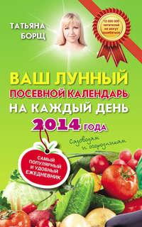 Борщ, Татьяна  - Ваш лунный посевной календарь на каждый день 2014 года + самый популярный и удобный ежедневник