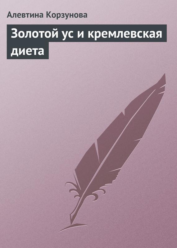 Алевтина Корзунова Золотой ус и кремлевская диета