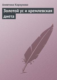 Корзунова, Алевтина  - Золотой ус и кремлевская диета