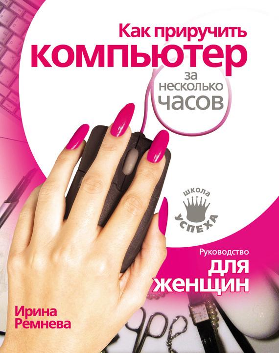 Скачать Как приручить компьютер за несколько часов бесплатно Ирина Ремнева