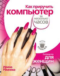 Ремнева, Ирина  - Как приручить компьютер за несколько часов