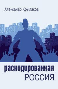 Крыласов, Александр  - Раскодированная Россия