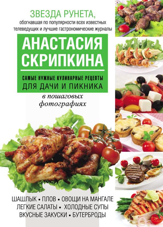 Анастасия Скрипкина Самые нужные кулинарные рецепты для дачи и пикника все для сада и дачи