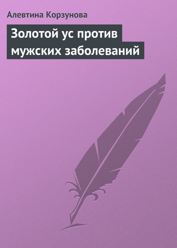 Алевтина Корзунова Золотой ус против мужских заболеваний алевтина корзунова золотой ус и знаки зодиака