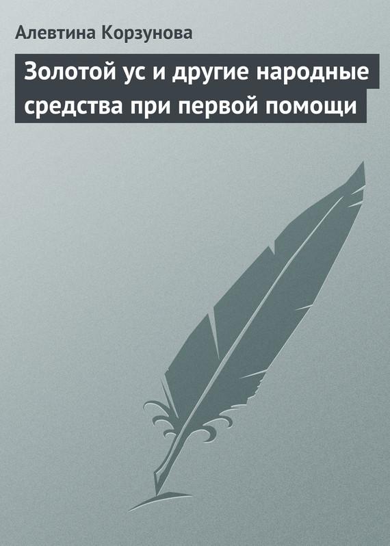 Алевтина Корзунова Золотой ус и другие народные средства при первой помощи