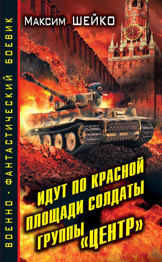 Максим Шейко Идут по Красной площади солдаты группы «Центр». Победа или смерть кроуфорд с восточный фронт день за днем германский вермахт против красной армии…