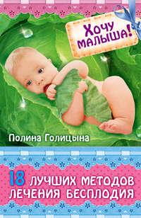 Голицына, Полина  - Хочу малыша! 18 лучших методов лечения бесплодия