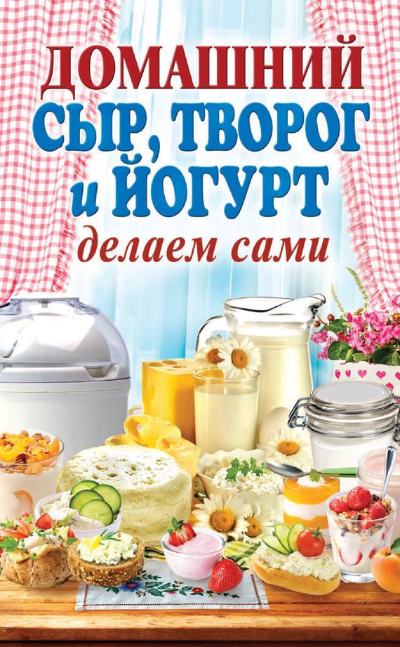 Анна Антонова Домашний сыр, творог и йогурт. Делаем сами