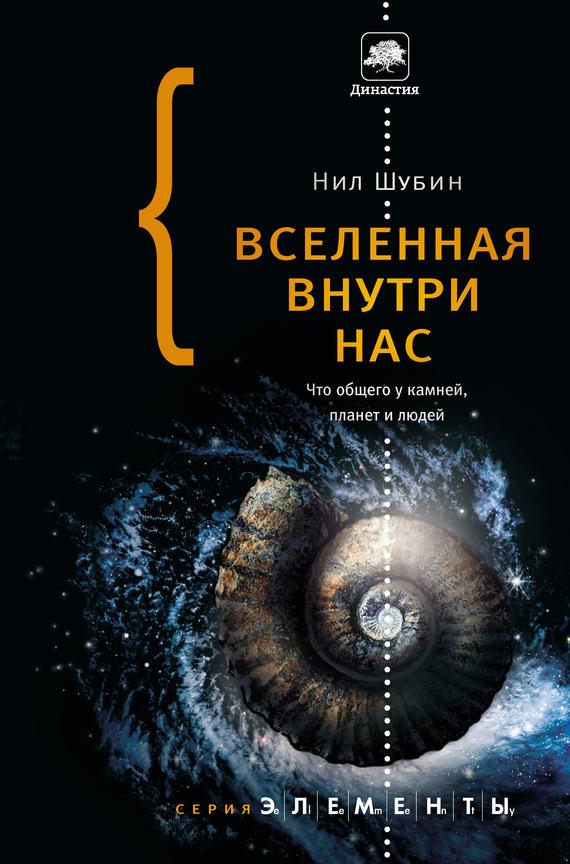 Нил Шубин - Вселенная внутри нас: что общего у камней, планет и людей