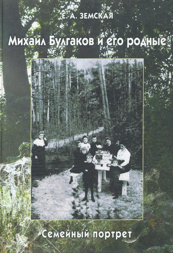 Обложка книги Михаил Булгаков и его родные. Семейный портрет, автор Земская, Е. А.
