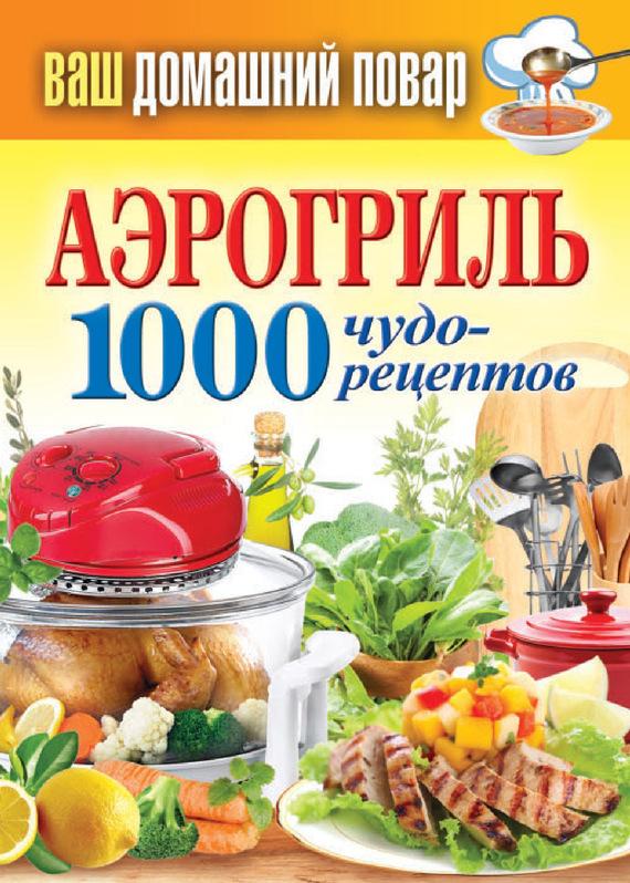 Отсутствует Аэрогриль. 1000 чудо-рецептов ISBN: 978-5-386-06260-6 отсутствует коптильня 1000 чудо рецептов