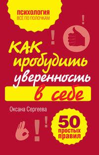 Сергеева, Оксана  - Как пробудить уверенность в себе. 50 простых правил