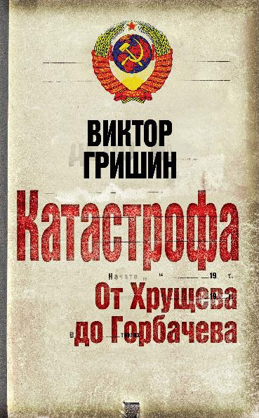 Скачать Катастрофа. От Хрущева до Горбачева бесплатно Виктор Гришин