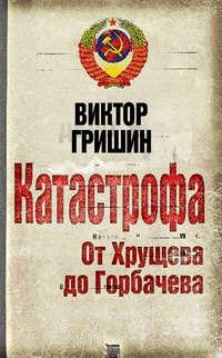 Гришин, Виктор  - Катастрофа. От Хрущева до Горбачева