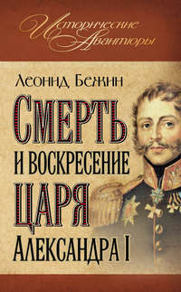 Бежин, Леонид  - Смерть и воскресение царя Александра I