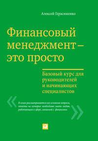 Герасименко, Алексей  - Финансовый менеджмент – это просто: Базовый курс для руководителей и начинающих специалистов