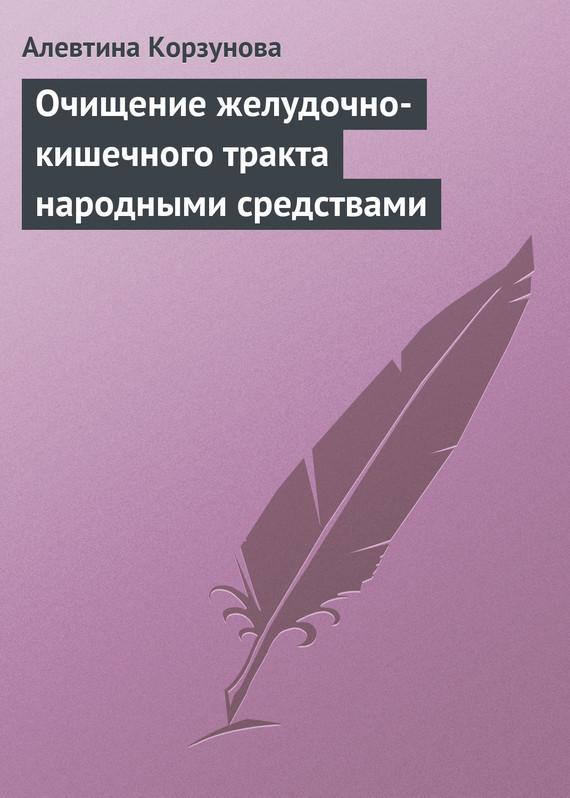 Алевтина Корзунова Очищение желудочно-кишечного тракта народными средствами