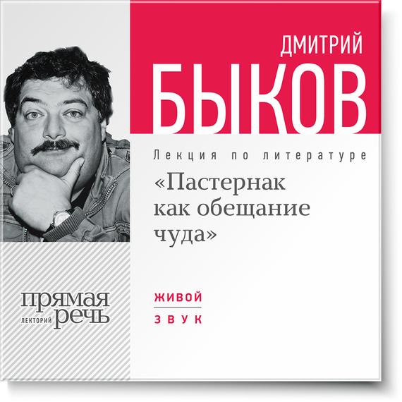 Дмитрий Быков Лекция «Пастернак как обещание чуда» дмитрий быков новые письма счастья