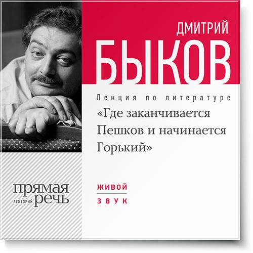 Дмитрий Быков Лекция «Где заканчивается Пешков и начинается Горький»