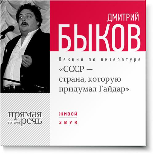 Дмитрий Быков Лекция «СССР – страна, которую придумал Гайдар» дмитрий быков ссср – страна которую придумал гайдар