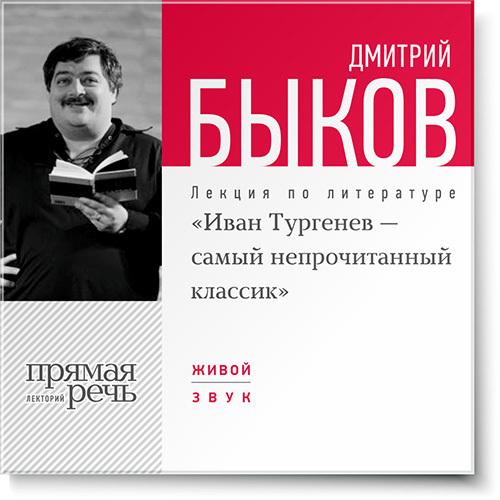 Дмитрий Быков Лекция «Иван Тургенев – самый непрочитанный классик» дмитрий быков новые письма счастья