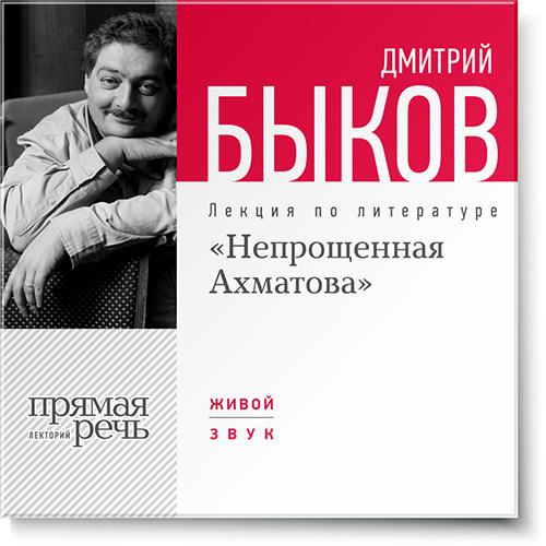Дмитрий Быков Лекция «Непрощенная Ахматова» дмитрий быков новые письма счастья