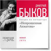 Быков, Дмитрий  - Лекция «Непрощенная Ахматова»