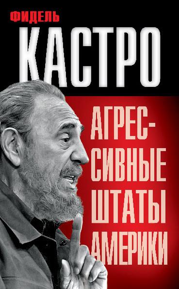 Фидель Кастро Агрессивные Штаты Америки (сборник) тайная жизнь фиделя кастро шокирующие откровения личного телохранителя кубинского лидера
