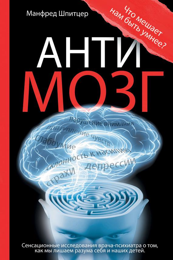 Манфред Шпитцер - Антимозг: цифровые технологии и мозг