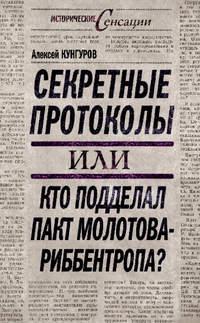 Кунгуров, Алексей  - Секретные протоколы, или Кто подделал пакт Молотова – Риббентропа