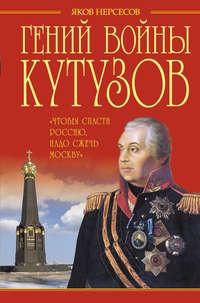 Нерсесов, Яков  - Гений войны Кутузов. «Чтобы спасти Россию, надо сжечь Москву»