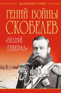 Рунов, Валентин  - Гений войны Скобелев. «Белый генерал»